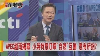 《新聞深喉嚨》APEC越南揭幕 小英特意叮嚀「自然」互動 意有所指?