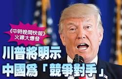 《中時晚間快報》川普將明示中國為「競爭對手」
