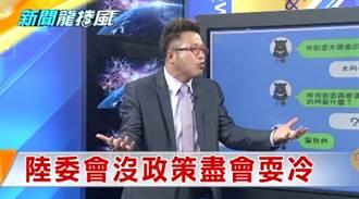 《新聞龍捲風》難怪兩岸關係陷「冰凍」 陸委會沒政策盡會耍冷!