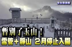 《全台最速報》暫別了玉山!雪管+靜山 2月停止入園\t