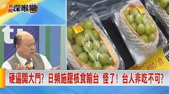 《新聞深喉嚨》日直言食品問題未解決 台日關係失速 硬要核食輸台?
