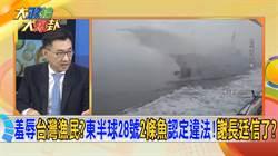 《大政治大報卦》羞辱台灣漁民?東半球28號2條魚認定違法!謝長廷信了?