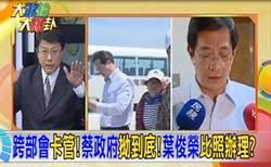 《大政治大報卦》跨部會卡管! 蔡政府拗到底! 葉俊榮比照辦理?