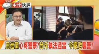 快評》民進黨心疼警察?昔斥執法過當 今嚴懲襲警?