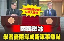 《中時晚間快報》兩韓融冰 學者憂兩岸成新軍事熱點
