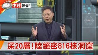 快評》亞洲最大地下人工洞庫 陸絕密816核工廠
