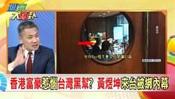 《週末大爆卦》香港富豪惹惱台灣黑幫? 黃煜坤來台被綁內幕…