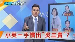 《新聞龍捲風》滿口公平正義 小英一手慣出「吳三貴」?