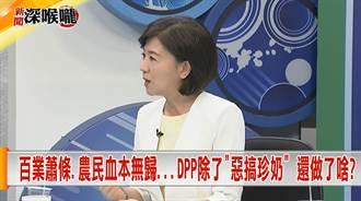 《新聞深喉嚨》百業蕭條農民血本無歸...DPP除了「惡搞珍奶」還做了啥?