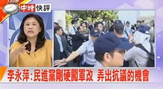 快評》李永萍:民進黨剛硬闖軍改 弄出抗議的機會