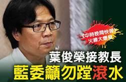 《中時晚間快報》葉俊榮接教長 藍委籲勿蹚「滾」水