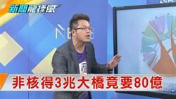 《新聞龍捲風》蔡政府「非核」代價3兆 浮沉20年大橋要竟花80億!