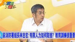 《大政治大爆卦》前消防署組長林金宏:有限人力如何取捨?教育訓練很重要