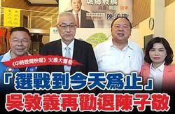 中時晚間快報》「選戰到今天為止」 吳敦義再勸退陳子敬