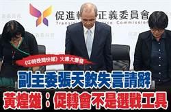 《中時晚間快報》副主委張天欽失言請辭 黃煌雄:促轉會不是選戰工具