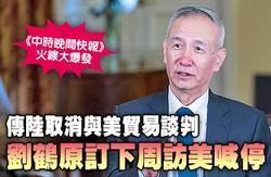 《中時晚間快報》傳陸取消與美貿易談判 劉鶴原訂下周訪美喊停