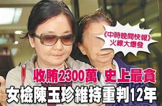 中時晚間快報》收賄2300萬 史上最貪 女檢陳玉珍維持重判12年