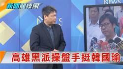 《新聞龍捲風》高雄黑派英菊操盤手挺韓 陳其邁「天黑一邊」!