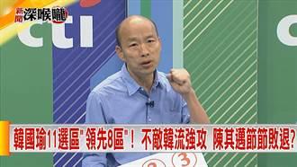 《新聞深喉嚨》綠傾全黨之力圍毆韓國瑜!極盡抹黑能擋民心思變?