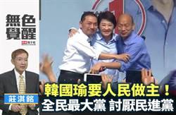 無色覺醒》莊淇銘:韓國瑜要人民做主!全民最大黨 討厭民進黨!
