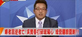 快评》顺者昌逆者亡!吴宝春打碎玻璃心 绿营翻脸围剿?!