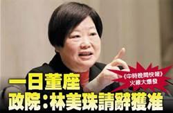 中時晚間快報》:一日董座 政院:林美珠請辭獲准