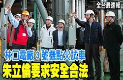 《全台最速報》林口電廠3號機點火試車 朱立倫要求安全合法