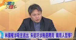 《大政治大爆卦》林國權涉吸金退出、朱挺玗涉賄選聘用 韓用人哲學?