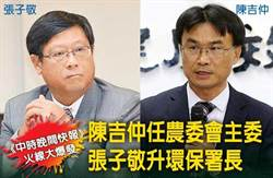 《中時晚間快報》陳吉仲任農委會主委 張子敬升環保署長