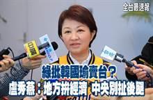 《全台最速報》綠批韓國瑜賣台?盧:地方拚經濟 中央別扯後腿