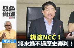 無色覺醒》朱高正:糊塗NCC!將來逃不過歷史審判!