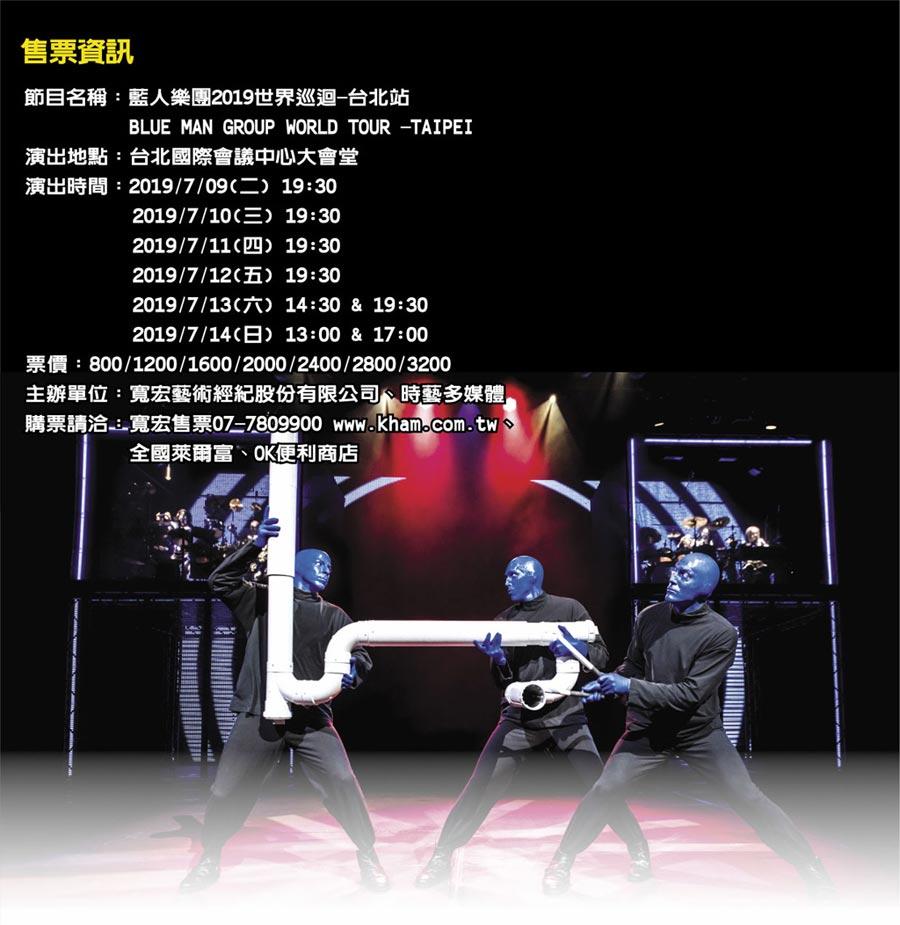 售票資訊節目名稱:藍人樂團2019世界巡迴-台北站            BLUE MAN GROUP WORLD TOUR -TAIPEI 演出地點:台北國際會議中心大會堂 演出時間:2019/7/09(二) 19:30  演出時間:2019/7/10(三) 19:30  演出時間:2019/7/11(四) 19:30  演出時間:2019/7/12(五) 19:30  演出時間:2019/7/13(六) 14:30 & 19:30  演出時間:2019/7/14(日) 13:00 & 17:00 票價:800/1200/1600/2000/2400/2800/3200 主辦單位:寬宏藝術經紀股份有限公司、時藝多媒體 購票請洽:寬宏售票07-7809900 www.kham.com.tw、      全國萊爾富、OK便利商店