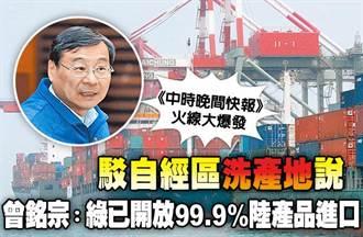 《中時晚間快報》駁自經區「洗產地」說  曾銘宗:綠已開放99.9%陸產品進口