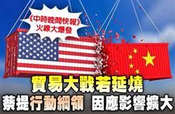 《中時晚間快報》  貿易大戰若延燒 蔡提行動綱領 因應影響擴大