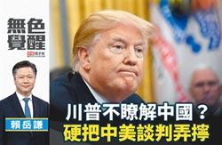 賴岳謙:川普不瞭解中國?硬把中美談判弄擰