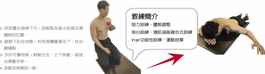 2  胸部網球按摩1.球放置在鎖骨下方,放鬆點在胸大肌接近肩關節的位置。2.臉朝下趴在地墊,利用身體重量往下,找出酸痛點。3.手肘可置地板,輕輕左右、上下移動,創造出揉壓手感。4.放鬆完再換另一側。 教練簡介阻力訓練、體態調整核心訓練、增肌減脂複合式訓練Vipr功能性訓練、運動按摩