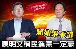 《中時晚間快報》賴如果不選 陳明文稱民進黨一定贏