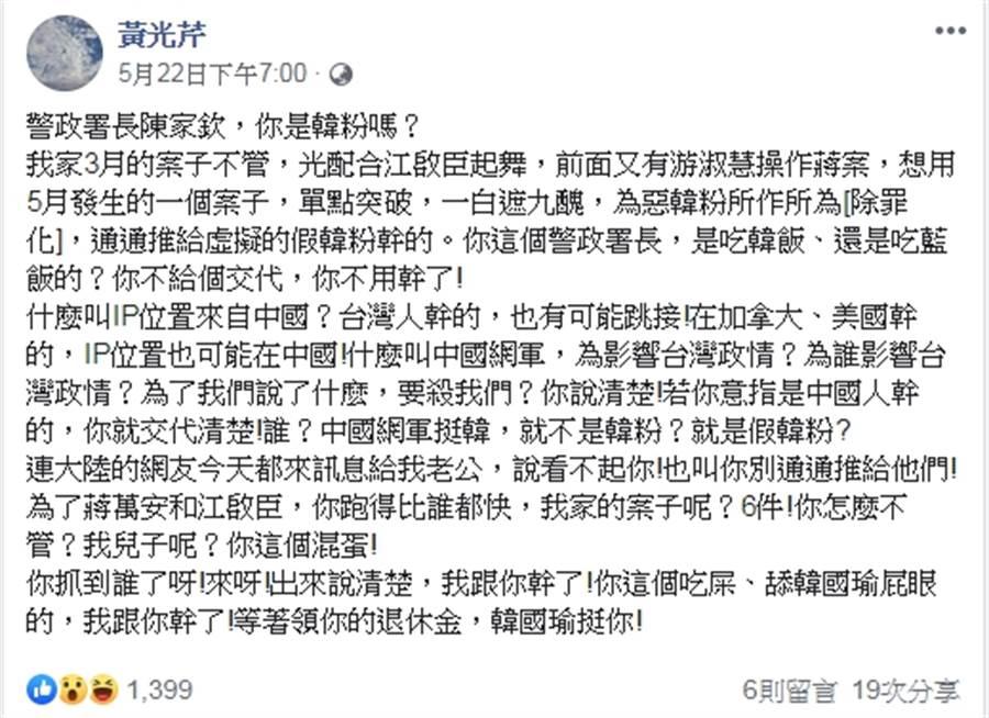 資深媒體人黃光芹近來頻頻對高雄市長韓國瑜開砲,她22日在臉書點名批評「警政署長陳家欽,你是韓粉嗎?」並說「你這個吃屎、舔韓國瑜屁眼的,我跟你幹了!」(黃光芹臉書)