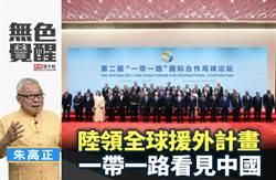 無色覺醒》朱高正:陸領全球援外計畫 一帶一路看見中國