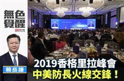 無色覺醒》賴岳謙:2019香格里拉峰會 中美防長火線交鋒!