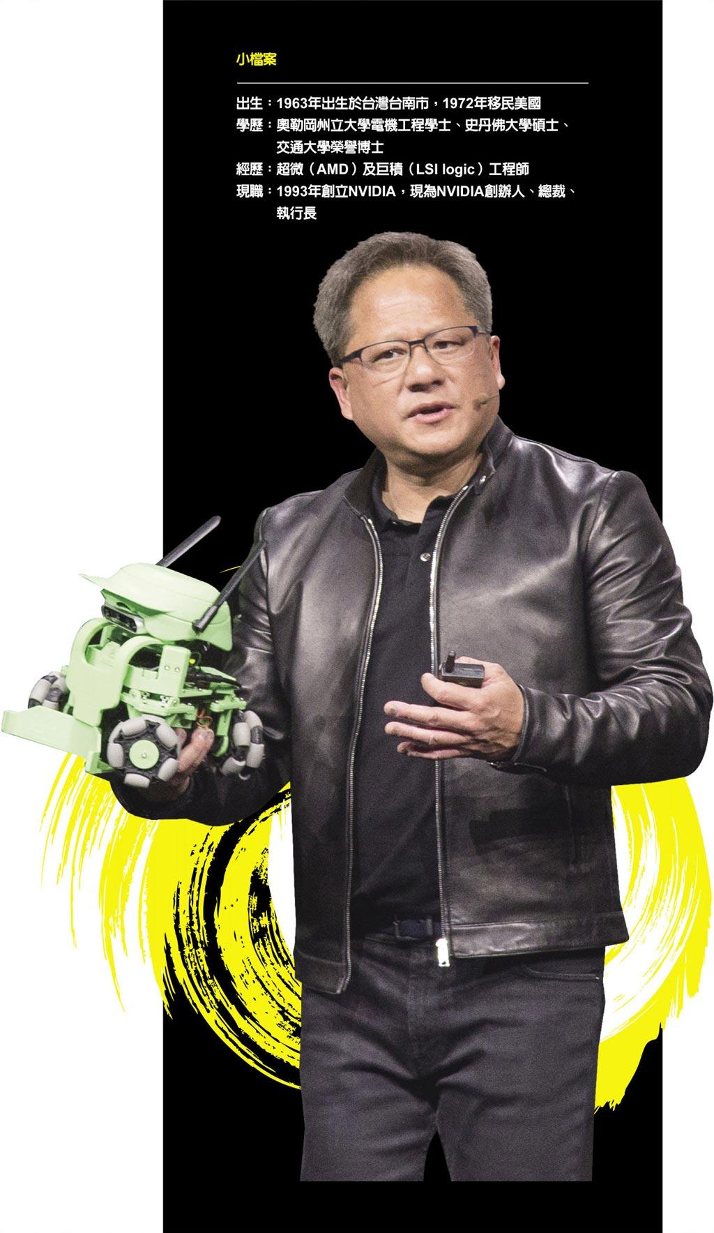 小檔案出生:1963年出生於台灣台南市,1972年移民美國學歷:奧勒岡州立大學電機工程學士、史丹佛大學碩士、   交通大學榮譽博士經歷:超微(AMD)及巨積(LSI logic)工程師現職:1993年創立NVIDIA,現為NVIDIA創辦人、總裁、   執行長