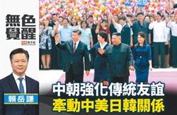 賴岳謙:中朝強化傳統友誼 牽動中美日韓關係