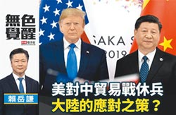 賴岳謙:美對中貿易戰休兵 大陸的應對之策?