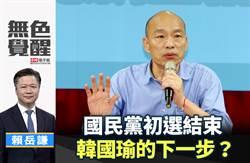 無色覺醒》賴岳謙:國民黨初選結束 韓國瑜的下一步?