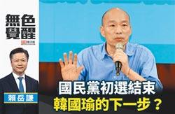 賴岳謙:國民黨初選結束 韓國瑜的下一步?
