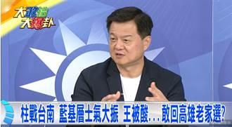 《大政治大爆卦》 柱戰台南 士氣大振  王被酸敢回高雄選?