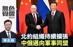 無色覺醒》賴岳謙:北約組織持續擴張 中俄邁向軍事同盟