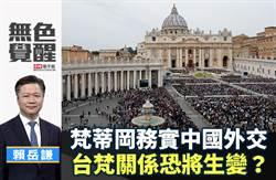 無色覺醒》賴岳謙:梵蒂岡務實中國外交 台梵關係恐將生變?