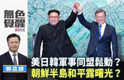 無色覺醒》賴岳謙:美日韓軍事同盟鬆動?朝鮮半島和平露曙光?