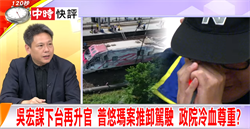 吳宏謀下台再升官 普悠瑪案推卸駕駛 政院冷血尊重?